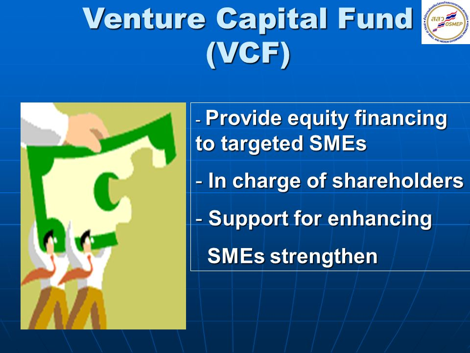 Venture Capital Fund (VCF) - Provide equity financing to targeted SMEs - In charge of shareholders - Support for enhancing SMEs strengthen SMEs streng