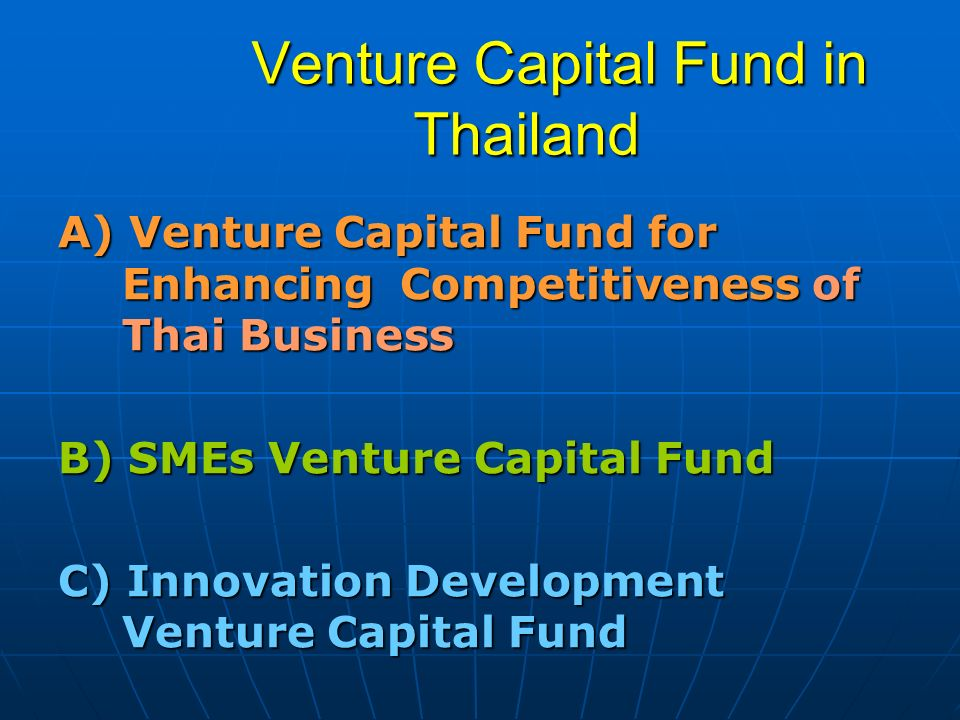 Venture Capital Fund in Thailand Venture Capital Fund in Thailand A) Venture Capital Fund for Enhancing Competitiveness of Thai Business B) SMEs Ventu