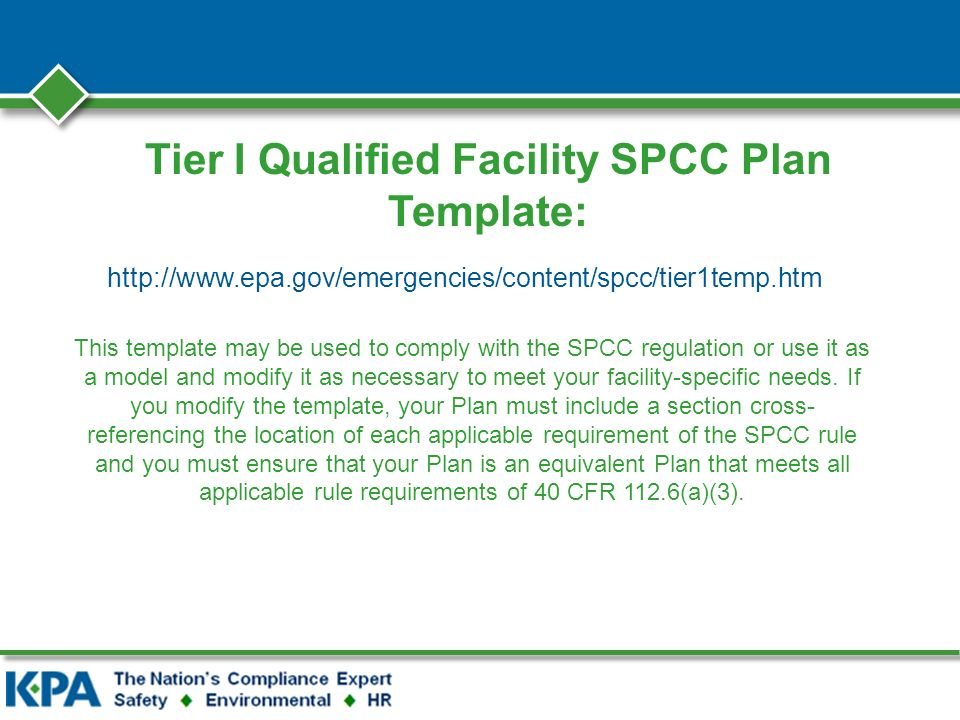 Tier I Qualified Facility SPCC Plan Template: http://www.epa.gov/emergencies/content/spcc/tier1temp.htm This template may be used to comply with the SPCC regulation or use it as a model and modify it as necessary to meet your facility-specific needs.