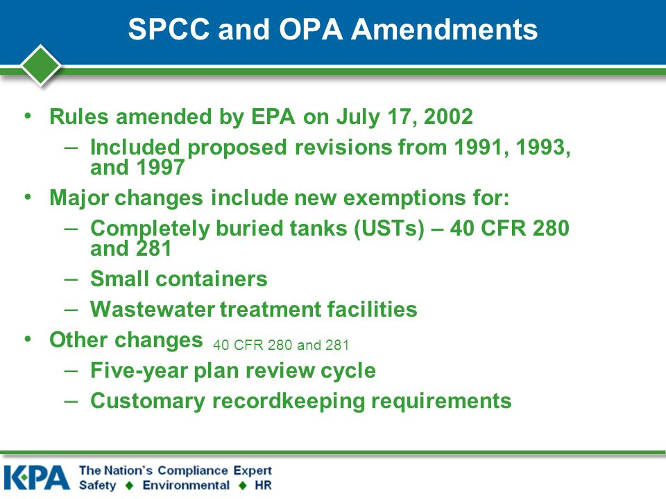 SPCC and OPA Amendments Rules amended by EPA on July 17, 2002 – Included proposed revisions from 1991, 1993, and 1997 Major changes include new exemptions for: – Completely buried tanks (USTs) – 40 CFR 280 and 281 – Small containers – Wastewater treatment facilities Other changes – Five-year plan review cycle – Customary recordkeeping requirements 40 CFR 280 and 281