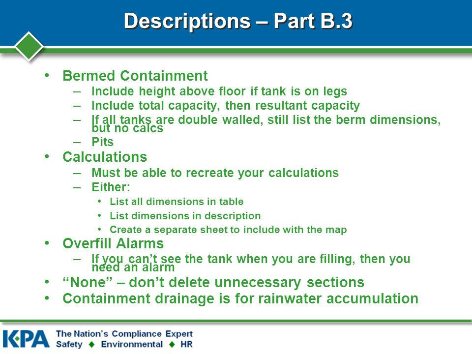 Descriptions – Part B.3 Bermed Containment – Include height above floor if tank is on legs – Include total capacity, then resultant capacity – If all tanks are double walled, still list the berm dimensions, but no calcs – Pits Calculations – Must be able to recreate your calculations – Either: List all dimensions in table List dimensions in description Create a separate sheet to include with the map Overfill Alarms – If you cant see the tank when you are filling, then you need an alarm None – dont delete unnecessary sections Containment drainage is for rainwater accumulation