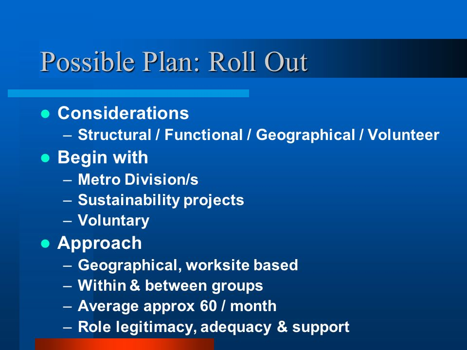 Possible Plan: Roll Out Considerations –Structural / Functional / Geographical / Volunteer Begin with –Metro Division/s –Sustainability projects –Voluntary Approach –Geographical, worksite based –Within & between groups –Average approx 60 / month –Role legitimacy, adequacy & support