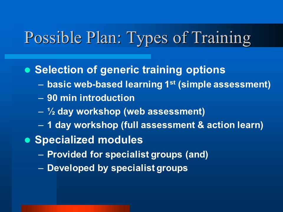Possible Plan: Types of Training Selection of generic training options –basic web-based learning 1 st (simple assessment) –90 min introduction –½ day workshop (web assessment) –1 day workshop (full assessment & action learn) Specialized modules –Provided for specialist groups (and) –Developed by specialist groups