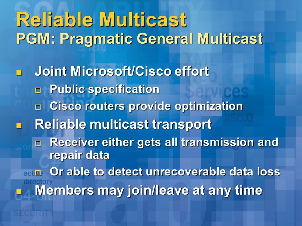 Reliable Multicast PGM: Pragmatic General Multicast Joint Microsoft/Cisco effort Joint Microsoft/Cisco effort Public specification Public specificatio