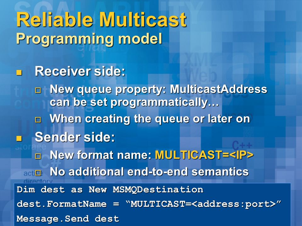 Reliable Multicast Programming model Receiver side: Receiver side: New queue property: MulticastAddress can be set programmatically… New queue property: MulticastAddress can be set programmatically… When creating the queue or later on When creating the queue or later on Sender side: Sender side: New format name: MULTICAST= New format name: MULTICAST= No additional end-to-end semantics No additional end-to-end semantics Dim dest as New MSMQDestination dest.FormatName = MULTICAST= dest.FormatName = MULTICAST= Message.Send dest
