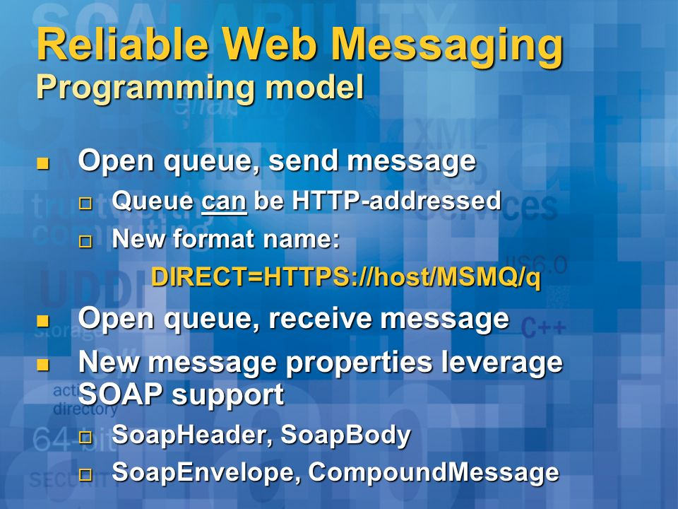 Reliable Web Messaging Programming model Open queue, send message Open queue, send message Queue can be HTTP-addressed Queue can be HTTP-addressed New