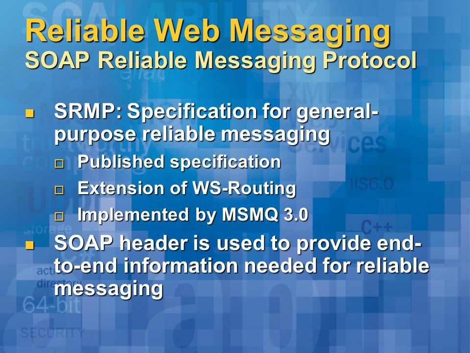 Reliable Web Messaging SOAP Reliable Messaging Protocol SRMP: Specification for general- purpose reliable messaging SRMP: Specification for general- purpose reliable messaging Published specification Published specification Extension of WS-Routing Extension of WS-Routing Implemented by MSMQ 3.0 Implemented by MSMQ 3.0 SOAP header is used to provide end- to-end information needed for reliable messaging SOAP header is used to provide end- to-end information needed for reliable messaging