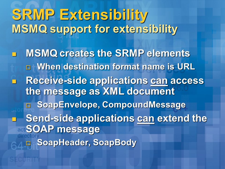 SRMP Extensibility MSMQ support for extensibility MSMQ creates the SRMP elements MSMQ creates the SRMP elements When destination format name is URL When destination format name is URL Receive-side applications can access the message as XML document Receive-side applications can access the message as XML document SoapEnvelope, CompoundMessage SoapEnvelope, CompoundMessage Send-side applications can extend the SOAP message Send-side applications can extend the SOAP message SoapHeader, SoapBody SoapHeader, SoapBody
