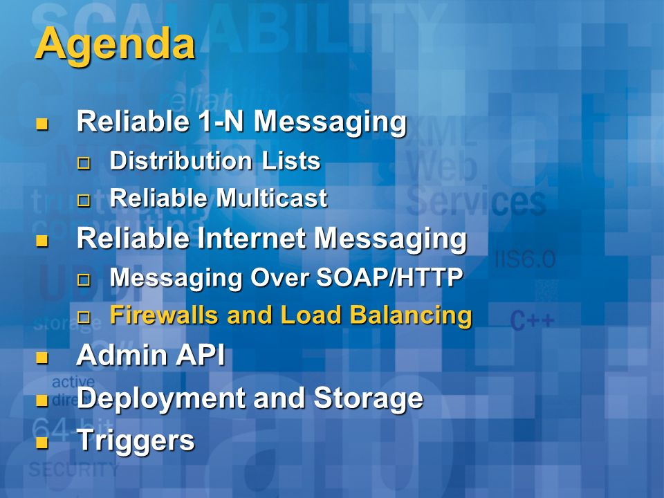Agenda Reliable 1-N Messaging Reliable 1-N Messaging Distribution Lists Distribution Lists Reliable Multicast Reliable Multicast Reliable Internet Messaging Reliable Internet Messaging Messaging Over SOAP/HTTP Messaging Over SOAP/HTTP Firewalls and Load Balancing Firewalls and Load Balancing Admin API Admin API Deployment and Storage Deployment and Storage Triggers Triggers