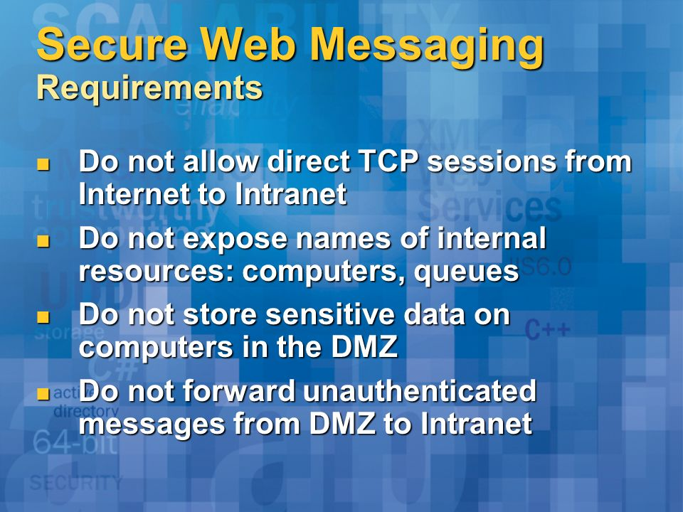 Secure Web Messaging Requirements Do not allow direct TCP sessions from Internet to Intranet Do not allow direct TCP sessions from Internet to Intranet Do not expose names of internal resources: computers, queues Do not expose names of internal resources: computers, queues Do not store sensitive data on computers in the DMZ Do not store sensitive data on computers in the DMZ Do not forward unauthenticated messages from DMZ to Intranet Do not forward unauthenticated messages from DMZ to Intranet