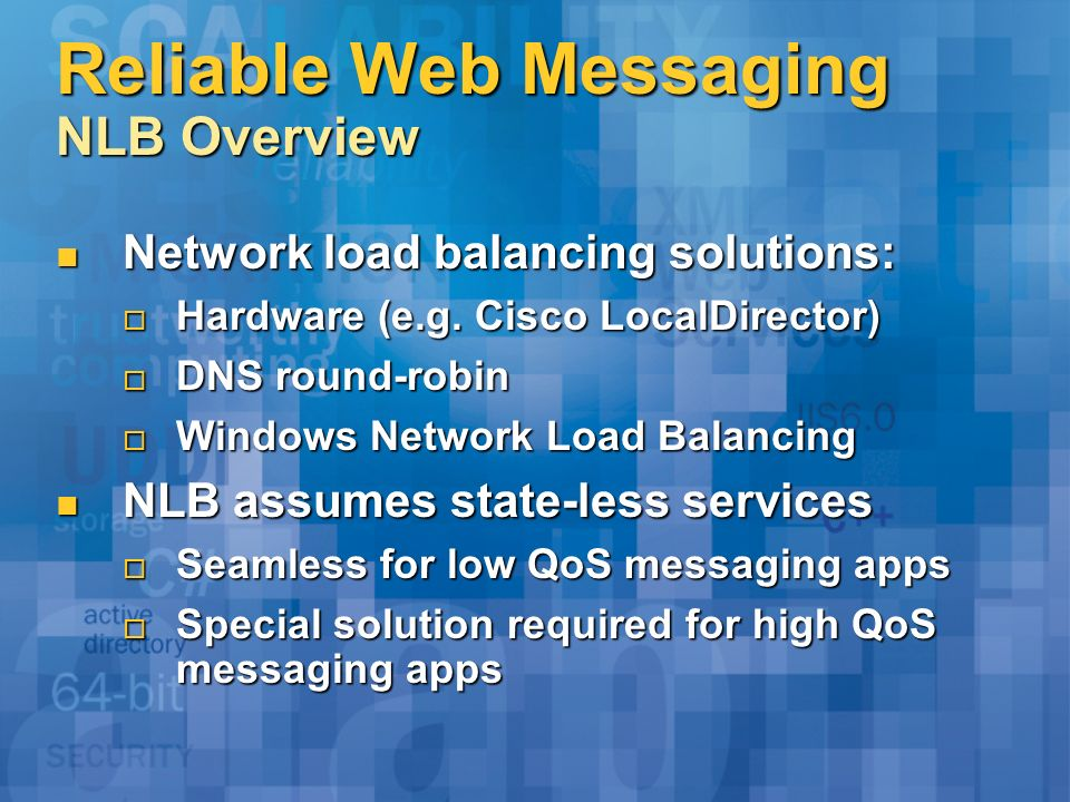 Reliable Web Messaging NLB Overview Network load balancing solutions: Network load balancing solutions: Hardware (e.g. Cisco LocalDirector) Hardware (