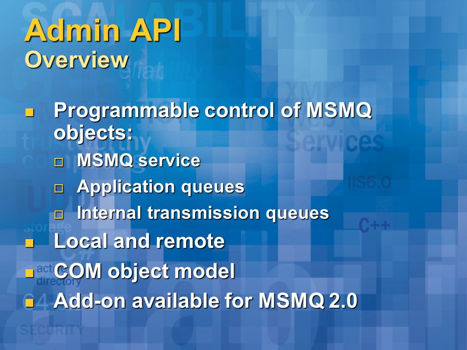 Admin API Overview Programmable control of MSMQ objects: Programmable control of MSMQ objects: MSMQ service MSMQ service Application queues Applicatio