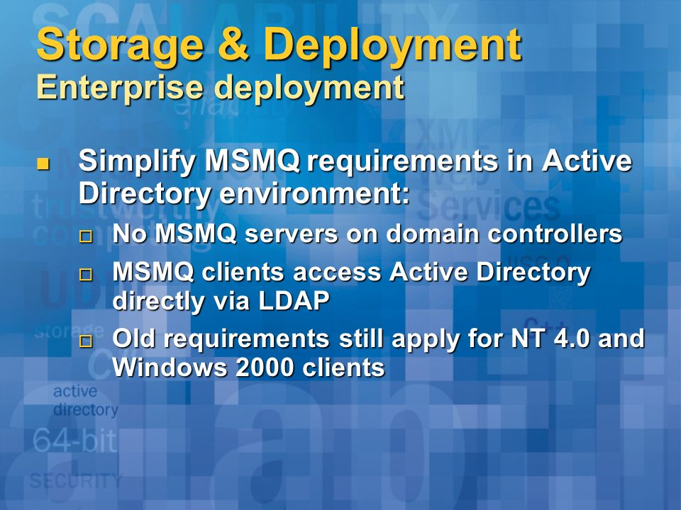 Storage & Deployment Enterprise deployment Simplify MSMQ requirements in Active Directory environment: Simplify MSMQ requirements in Active Directory environment: No MSMQ servers on domain controllers No MSMQ servers on domain controllers MSMQ clients access Active Directory directly via LDAP MSMQ clients access Active Directory directly via LDAP Old requirements still apply for NT 4.0 and Windows 2000 clients Old requirements still apply for NT 4.0 and Windows 2000 clients
