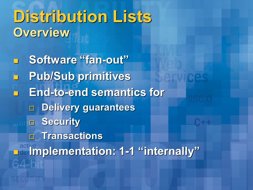 Distribution Lists Overview Software fan-out Software fan-out Pub/Sub primitives Pub/Sub primitives End-to-end semantics for End-to-end semantics for
