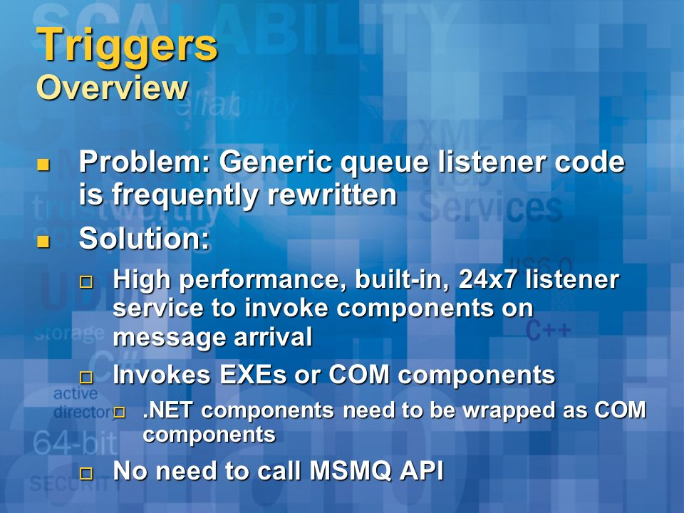 Triggers Overview Problem: Generic queue listener code is frequently rewritten Problem: Generic queue listener code is frequently rewritten Solution: Solution: High performance, built-in, 24x7 listener service to invoke components on message arrival High performance, built-in, 24x7 listener service to invoke components on message arrival Invokes EXEs or COM components Invokes EXEs or COM components.NET components need to be wrapped as COM components.NET components need to be wrapped as COM components No need to call MSMQ API No need to call MSMQ API