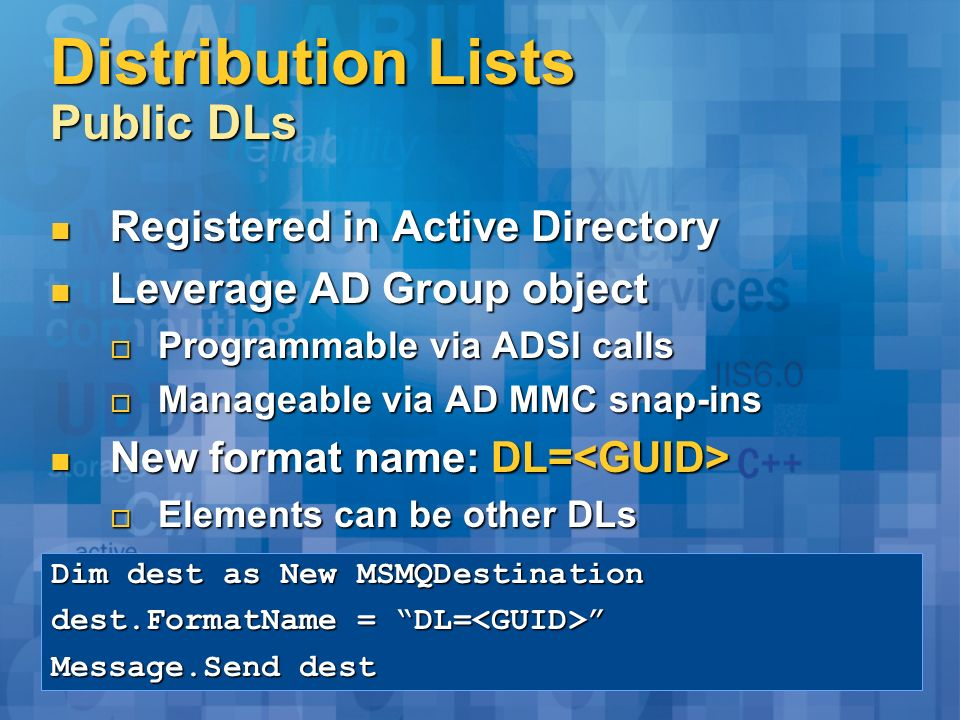Distribution Lists Public DLs Registered in Active Directory Registered in Active Directory Leverage AD Group object Leverage AD Group object Programmable via ADSI calls Programmable via ADSI calls Manageable via AD MMC snap-ins Manageable via AD MMC snap-ins New format name: DL= New format name: DL= Elements can be other DLs Elements can be other DLs Dim dest as New MSMQDestination dest.FormatName = DL= dest.FormatName = DL= Message.Send dest