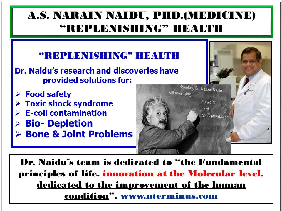A.S. NARAIN NAIDU, PHD.(MEDICINE) REPLENISHING HEALTH Dr. Naidus research and discoveries have provided solutions for: Food safety Toxic shock syndrom