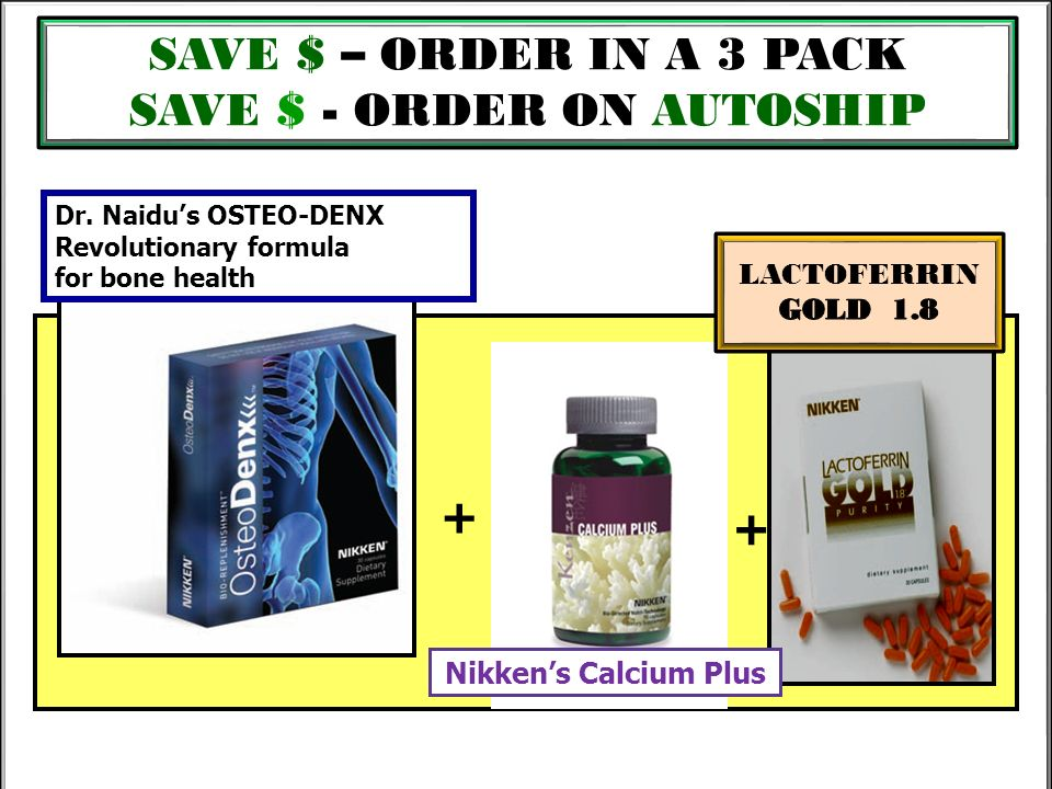 SAVE $ – ORDER IN A 3 PACK SAVE $ - ORDER ON AUTOSHIP + + + Dr. Naidus OSTEO-DENX Revolutionary formula for bone health Nikkens Calcium Plus