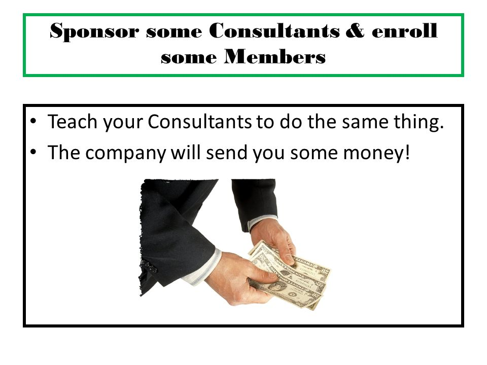 Sponsor some Consultants & enroll some Members Teach your Consultants to do the same thing. The company will send you some money!