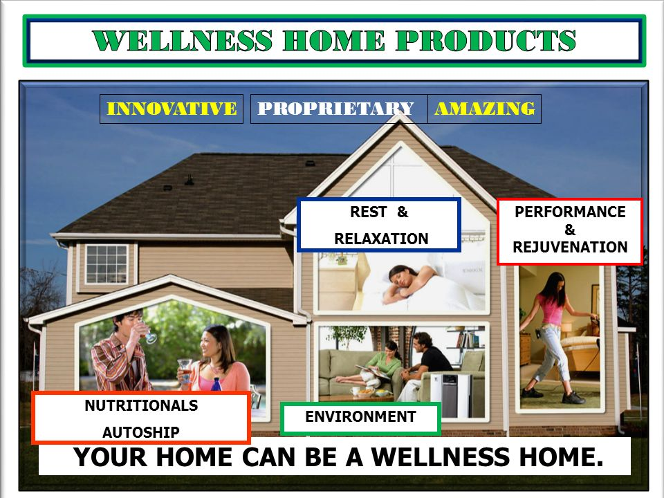 . YOUR HOME CAN BE A WELLNESS HOME. REST & RELAXATION NUTRITIONALS AUTOSHIP ENVIRONMENT PERFORMANCE & REJUVENATION INNOVATIVEPROPRIETARYAMAZING