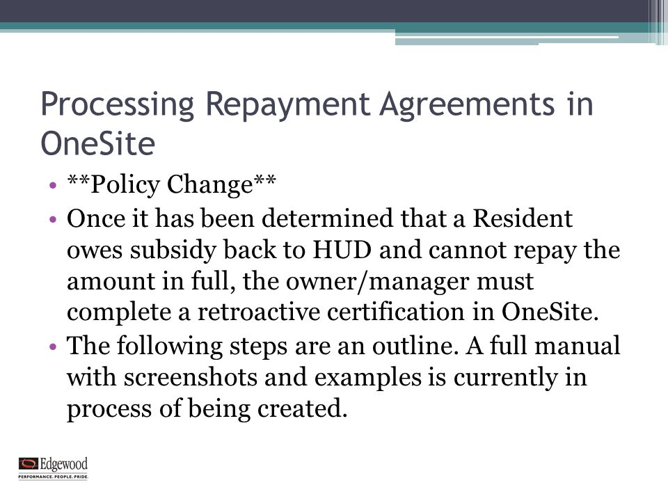 Processing Repayment Agreements in OneSite **Policy Change** Once it has been determined that a Resident owes subsidy back to HUD and cannot repay the amount in full, the owner/manager must complete a retroactive certification in OneSite.