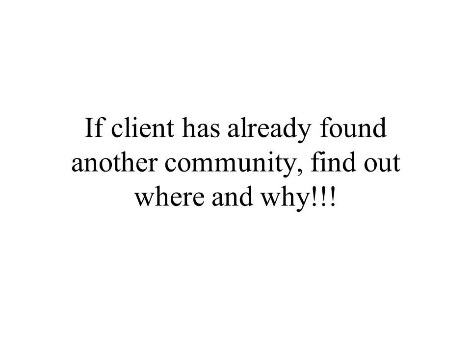 If client has already found another community, find out where and why!!!