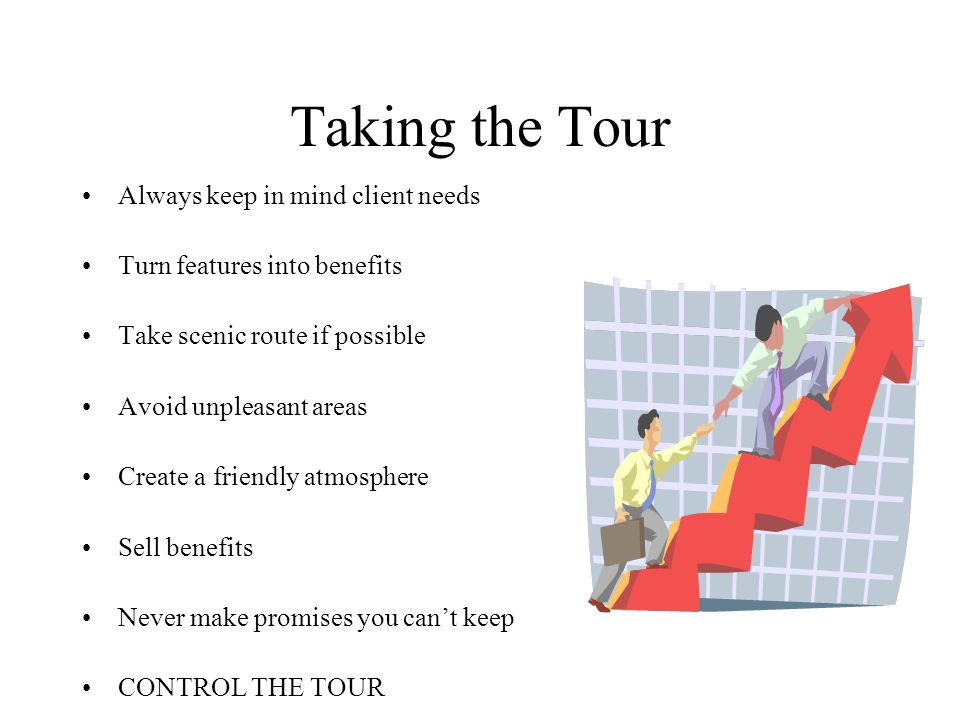 Taking the Tour Always keep in mind client needs Turn features into benefits Take scenic route if possible Avoid unpleasant areas Create a friendly atmosphere Sell benefits Never make promises you cant keep CONTROL THE TOUR