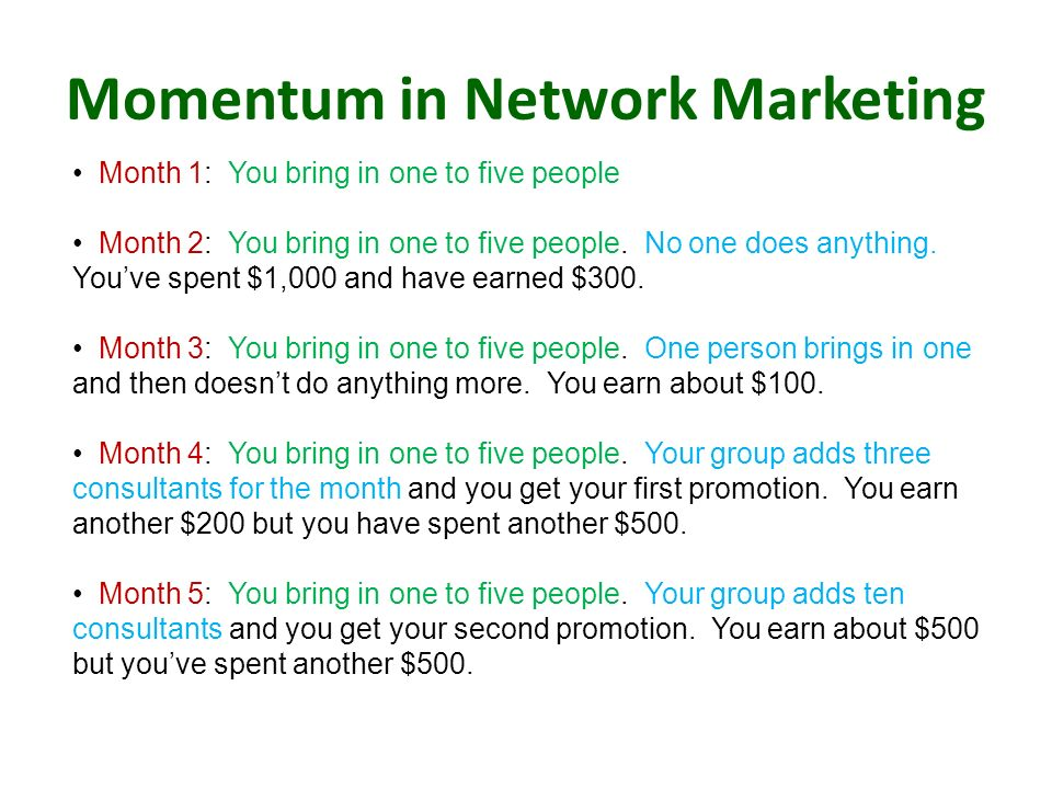 Momentum in Network Marketing Month 1: You bring in one to five people Month 2: You bring in one to five people. No one does anything. Youve spent $1,