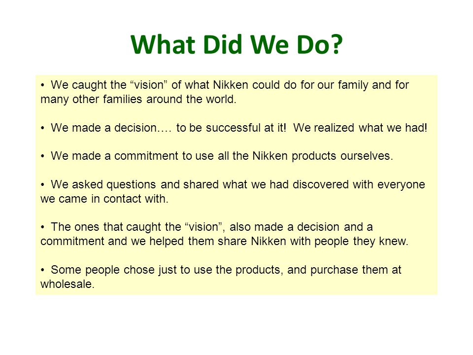 What Did We Do? We caught the vision of what Nikken could do for our family and for many other families around the world. We made a decision…. to be s