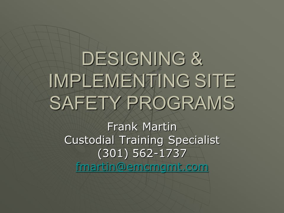 DESIGNING & IMPLEMENTING SITE SAFETY PROGRAMS Frank Martin Custodial Training Specialist (301)