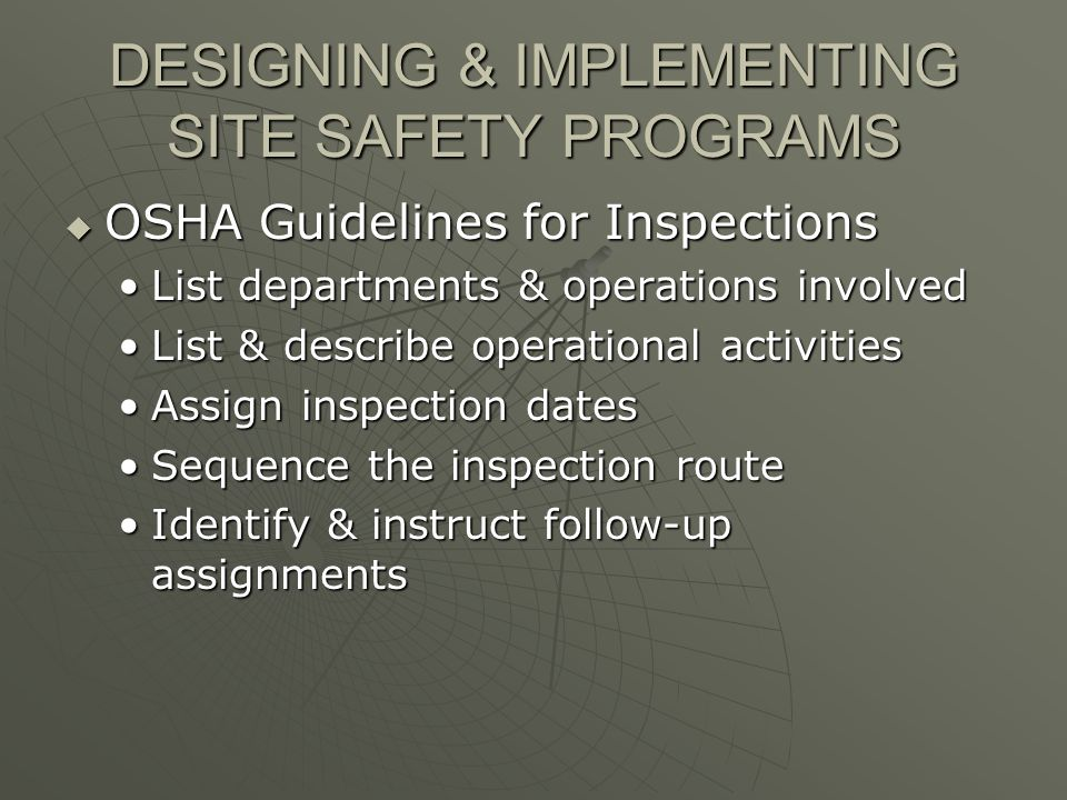 DESIGNING & IMPLEMENTING SITE SAFETY PROGRAMS OSHA Guidelines for Inspections OSHA Guidelines for Inspections List departments & operations involvedList departments & operations involved List & describe operational activitiesList & describe operational activities Assign inspection datesAssign inspection dates Sequence the inspection routeSequence the inspection route Identify & instruct follow-up assignmentsIdentify & instruct follow-up assignments