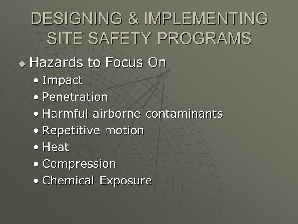 DESIGNING & IMPLEMENTING SITE SAFETY PROGRAMS Hazards to Focus On Hazards to Focus On ImpactImpact PenetrationPenetration Harmful airborne contaminantsHarmful airborne contaminants Repetitive motionRepetitive motion HeatHeat CompressionCompression Chemical ExposureChemical Exposure