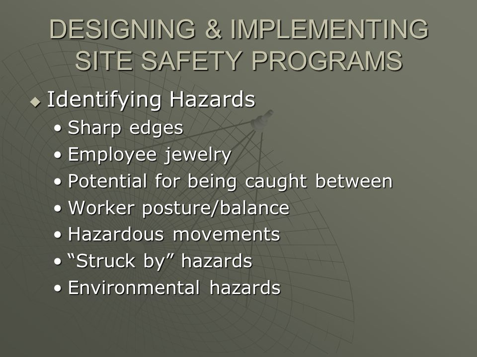 DESIGNING & IMPLEMENTING SITE SAFETY PROGRAMS Identifying Hazards Identifying Hazards Sharp edgesSharp edges Employee jewelryEmployee jewelry Potential for being caught betweenPotential for being caught between Worker posture/balanceWorker posture/balance Hazardous movementsHazardous movements Struck by hazardsStruck by hazards Environmental hazardsEnvironmental hazards