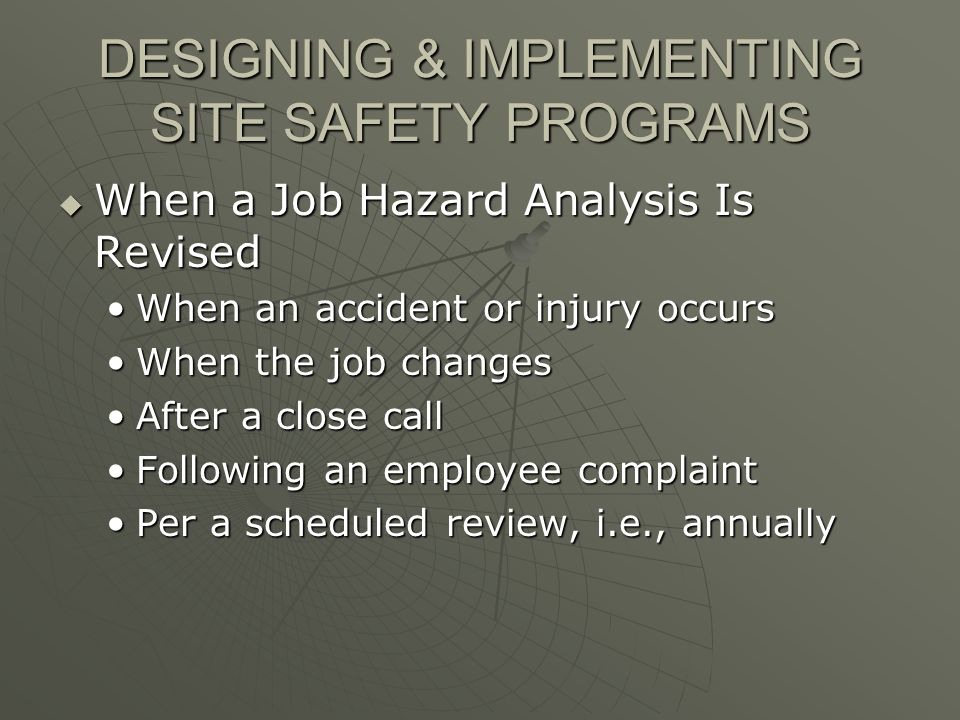DESIGNING & IMPLEMENTING SITE SAFETY PROGRAMS When a Job Hazard Analysis Is Revised When a Job Hazard Analysis Is Revised When an accident or injury occursWhen an accident or injury occurs When the job changesWhen the job changes After a close callAfter a close call Following an employee complaintFollowing an employee complaint Per a scheduled review, i.e., annuallyPer a scheduled review, i.e., annually