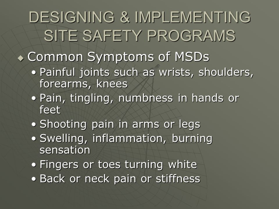 DESIGNING & IMPLEMENTING SITE SAFETY PROGRAMS Common Symptoms of MSDs Common Symptoms of MSDs Painful joints such as wrists, shoulders, forearms, kneesPainful joints such as wrists, shoulders, forearms, knees Pain, tingling, numbness in hands or feetPain, tingling, numbness in hands or feet Shooting pain in arms or legsShooting pain in arms or legs Swelling, inflammation, burning sensationSwelling, inflammation, burning sensation Fingers or toes turning whiteFingers or toes turning white Back or neck pain or stiffnessBack or neck pain or stiffness
