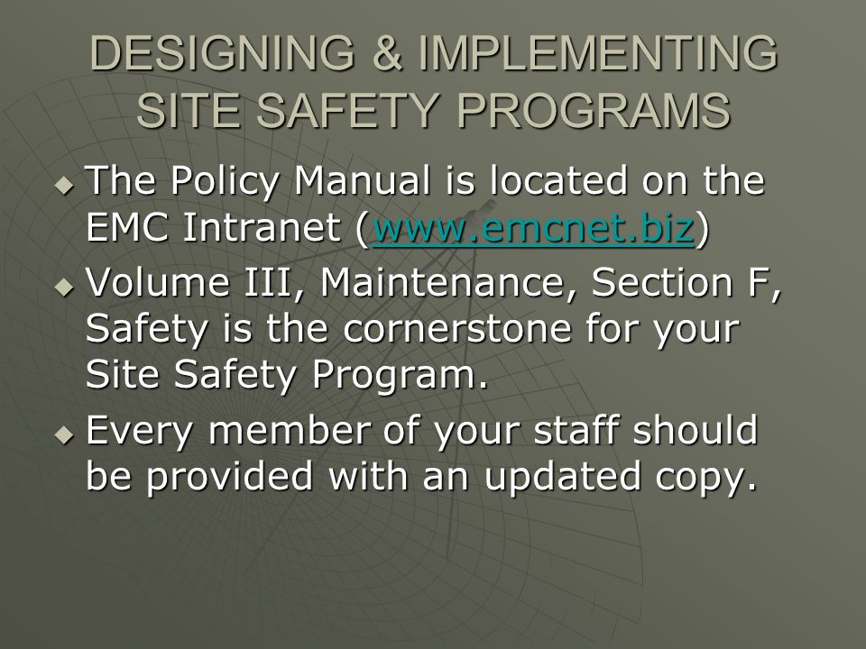 DESIGNING & IMPLEMENTING SITE SAFETY PROGRAMS The Policy Manual is located on the EMC Intranet (www.emcnet.biz) The Policy Manual is located on the EMC Intranet (www.emcnet.biz)www.emcnet.biz Volume III, Maintenance, Section F, Safety is the cornerstone for your Site Safety Program.