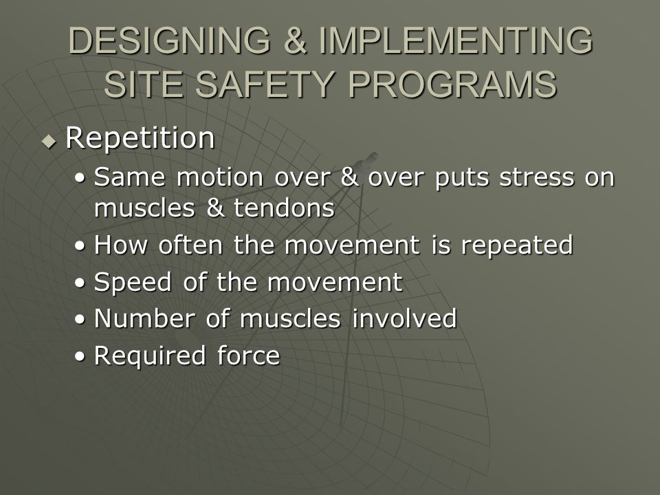 DESIGNING & IMPLEMENTING SITE SAFETY PROGRAMS Repetition Repetition Same motion over & over puts stress on muscles & tendonsSame motion over & over puts stress on muscles & tendons How often the movement is repeatedHow often the movement is repeated Speed of the movementSpeed of the movement Number of muscles involvedNumber of muscles involved Required forceRequired force