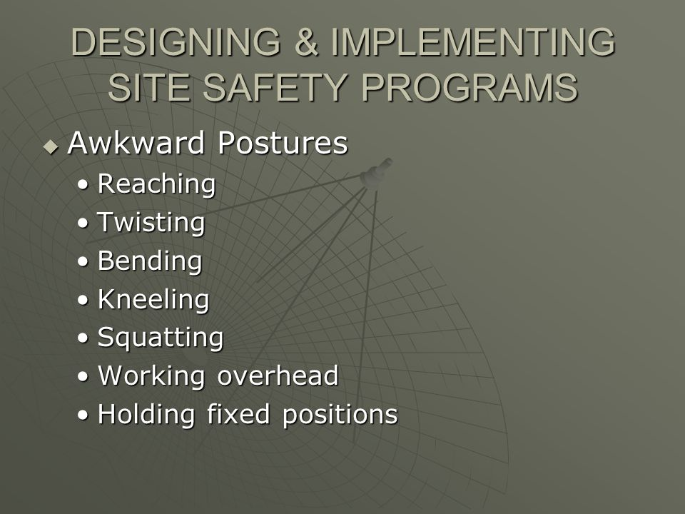 DESIGNING & IMPLEMENTING SITE SAFETY PROGRAMS Awkward Postures Awkward Postures ReachingReaching TwistingTwisting BendingBending KneelingKneeling SquattingSquatting Working overheadWorking overhead Holding fixed positionsHolding fixed positions