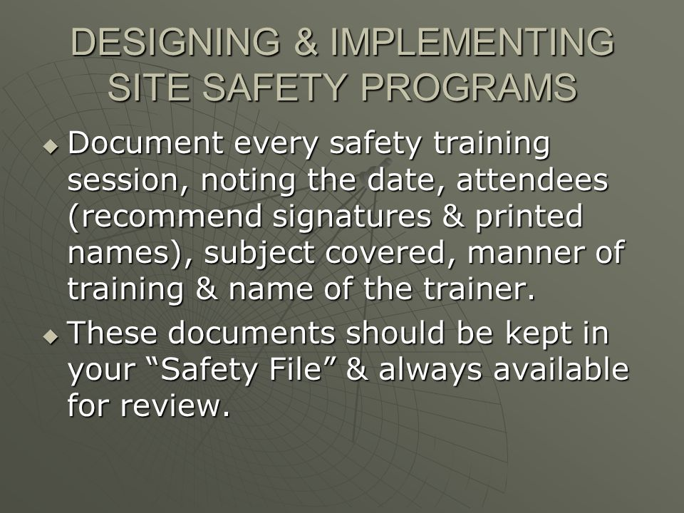 DESIGNING & IMPLEMENTING SITE SAFETY PROGRAMS Document every safety training session, noting the date, attendees (recommend signatures & printed names), subject covered, manner of training & name of the trainer.