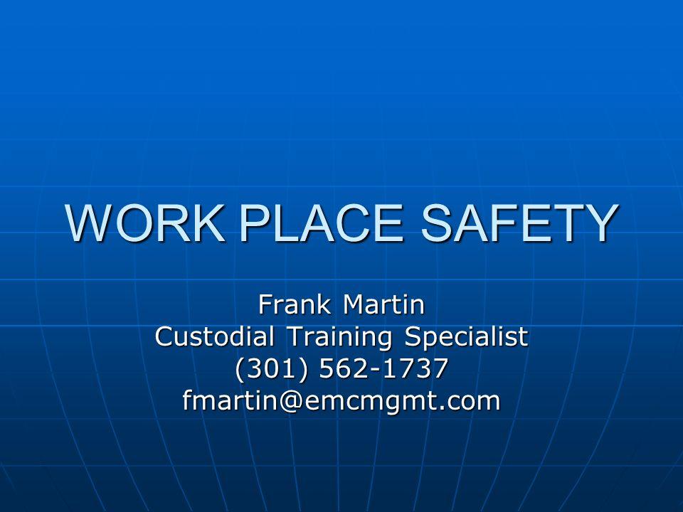 WORK PLACE SAFETY Frank Martin Custodial Training Specialist (301) 562-1737 fmartin@emcmgmt.com