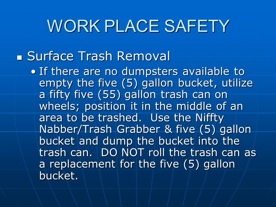 WORK PLACE SAFETY Surface Trash Removal Surface Trash Removal If there are no dumpsters available to empty the five (5) gallon bucket, utilize a fifty