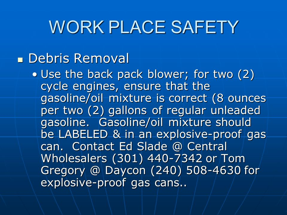 WORK PLACE SAFETY Debris Removal Debris Removal Use the back pack blower; for two (2) cycle engines, ensure that the gasoline/oil mixture is correct (