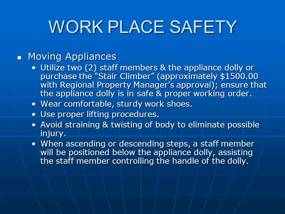WORK PLACE SAFETY Moving Appliances Moving Appliances Utilize two (2) staff members & the appliance dolly or purchase the Stair Climber (approximately