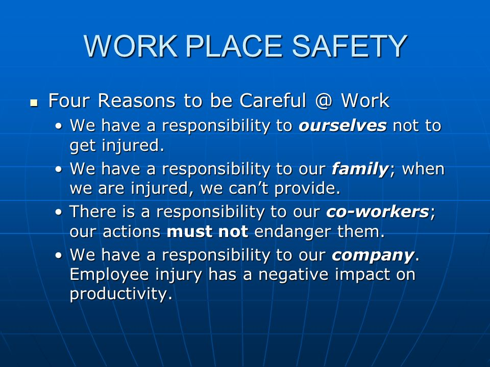 WORK PLACE SAFETY Four Reasons to be Careful @ Work Four Reasons to be Careful @ Work We have a responsibility to ourselves not to get injured.We have