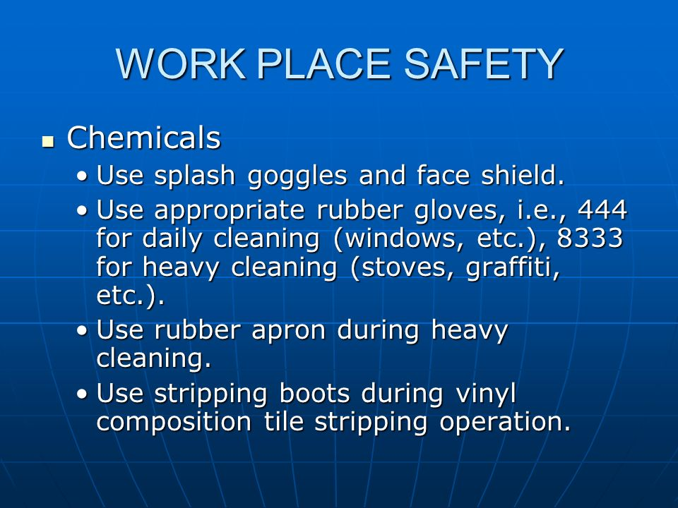 WORK PLACE SAFETY Chemicals Chemicals Use splash goggles and face shield.Use splash goggles and face shield. Use appropriate rubber gloves, i.e., 444