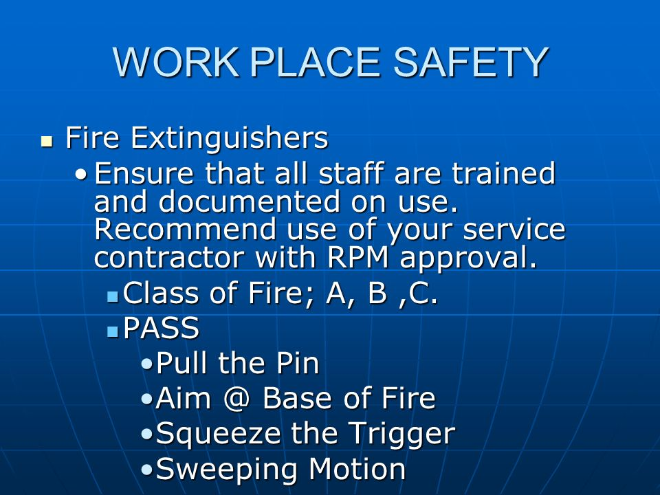WORK PLACE SAFETY Fire Extinguishers Fire Extinguishers Ensure that all staff are trained and documented on use. Recommend use of your service contrac