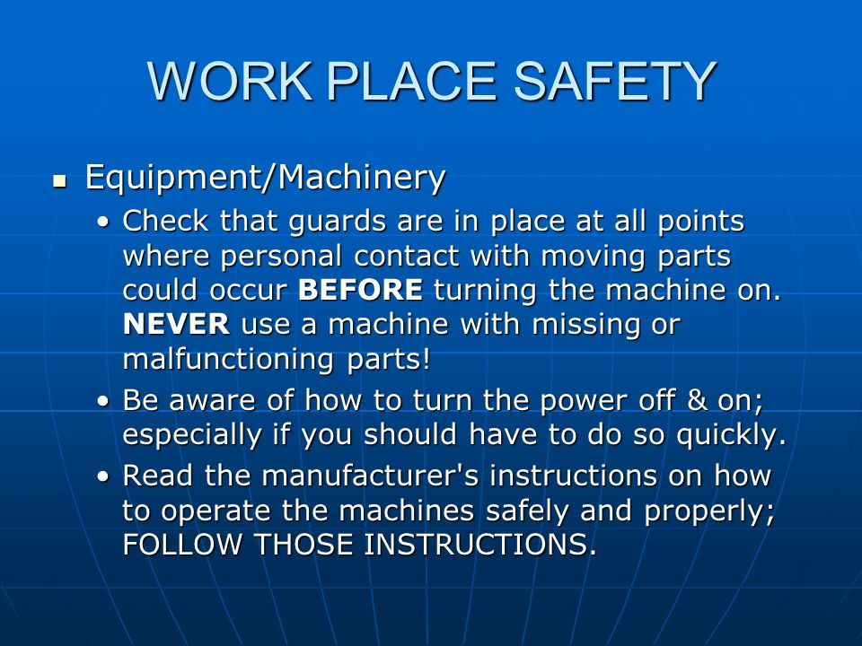WORK PLACE SAFETY Equipment/Machinery Equipment/Machinery Check that guards are in place at all points where personal contact with moving parts could