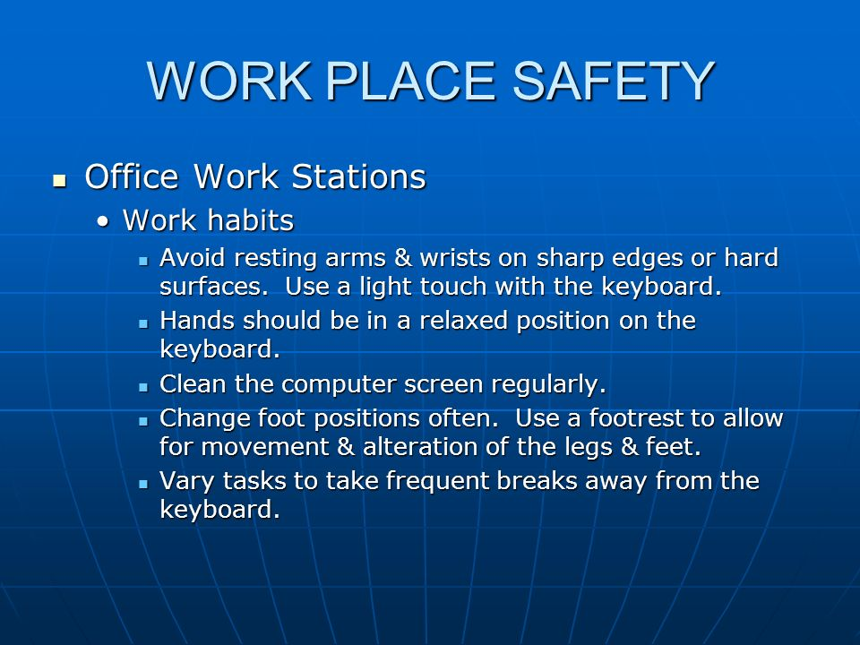 WORK PLACE SAFETY Office Work Stations Office Work Stations Work habitsWork habits Avoid resting arms & wrists on sharp edges or hard surfaces. Use a