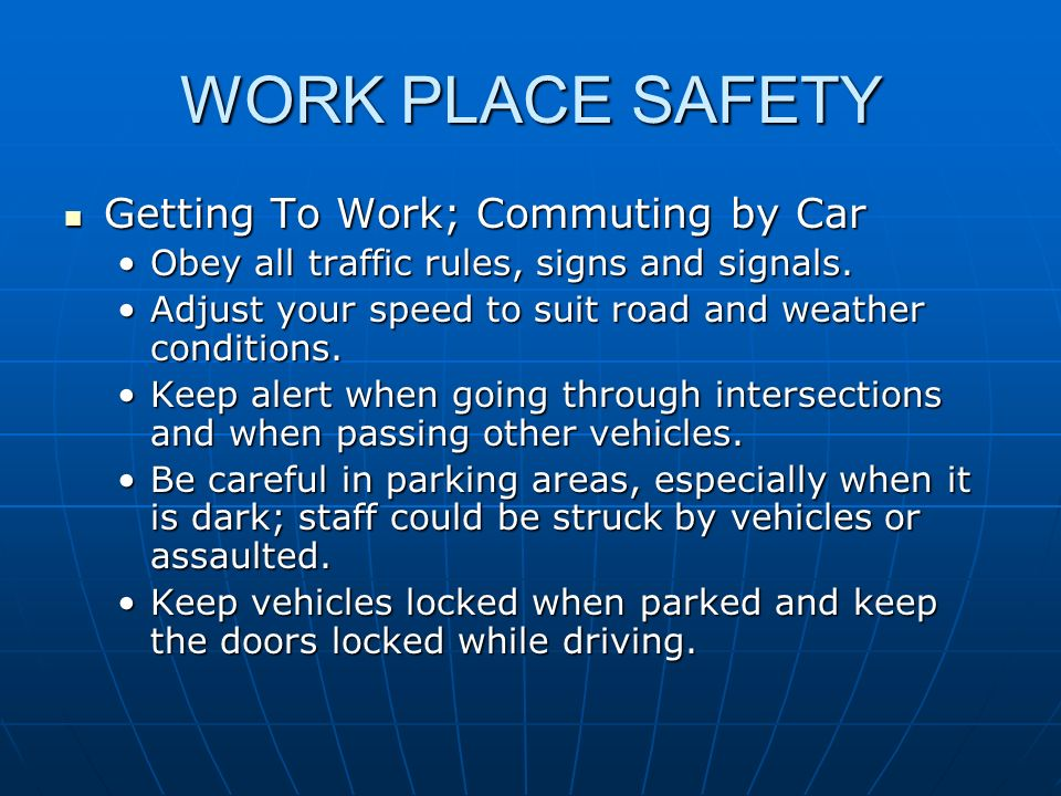 WORK PLACE SAFETY Getting To Work; Commuting by Car Getting To Work; Commuting by Car Obey all traffic rules, signs and signals.Obey all traffic rules