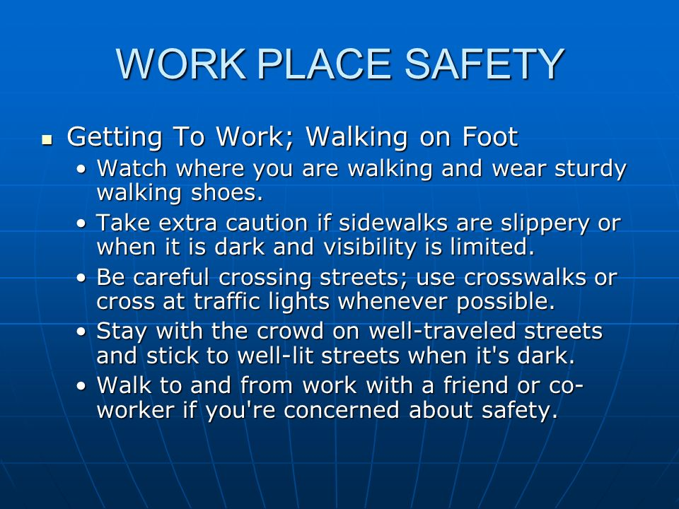 WORK PLACE SAFETY Getting To Work; Walking on Foot Getting To Work; Walking on Foot Avoid shortcuts through tunnels, alleys, parks, etc.Avoid shortcuts through tunnels, alleys, parks, etc.
